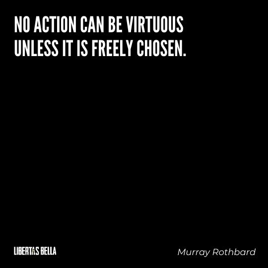 """Murray Rothbard Quotes - """"No action can be virtuous unless it is freely chosen."""""""