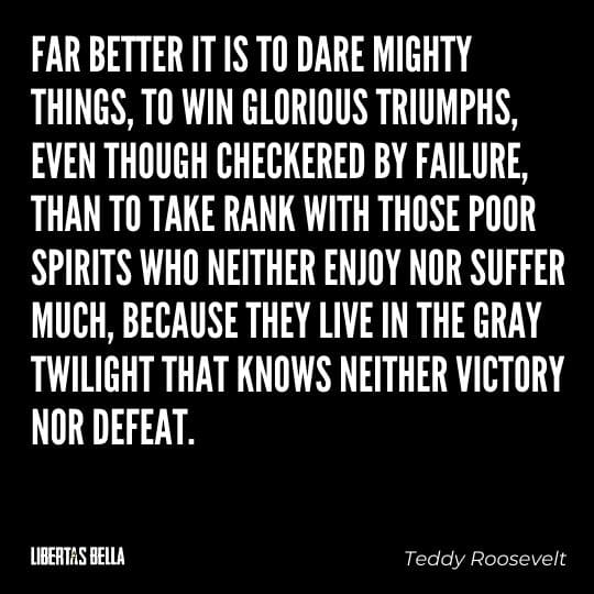 """Teddy Roosevelt Quotes - """"Far better it is to dare mighty things, to win glorious triumphs, even though checkered by failure..."""""""