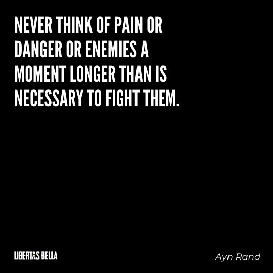 """Ayn Rand Quotes - """"Never think of pain or danger or enemies a moment longer than is necessary to fight them."""""""