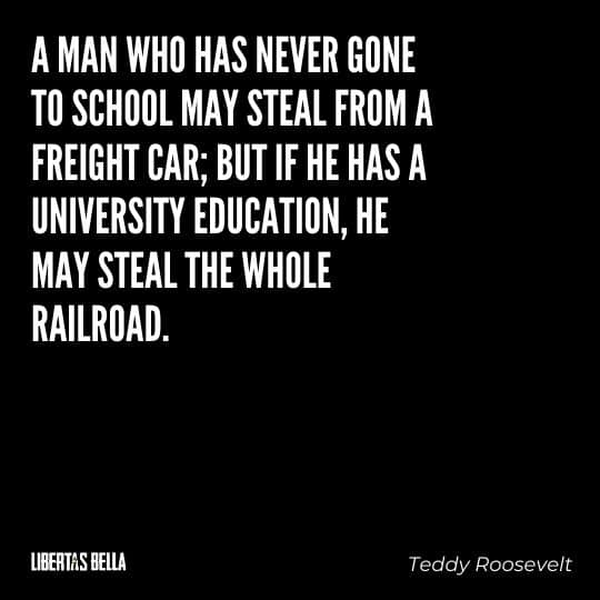 """Teddy Roosevelt Quotes - """"A man who has never gone to school may steal from a freight car; but if he has a university education, he may steal the whole railroad."""""""