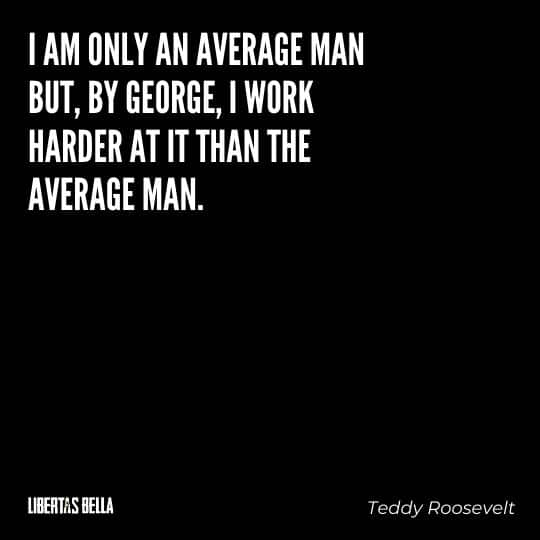 """Teddy Roosevelt Quotes - """"I am only an average man but, by George, I work harder at it than the average man."""""""