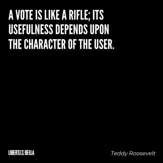 """Teddy Roosevelt Quotes - """"A vote is like a rifle; its usefulness depends upon the character of the user."""""""