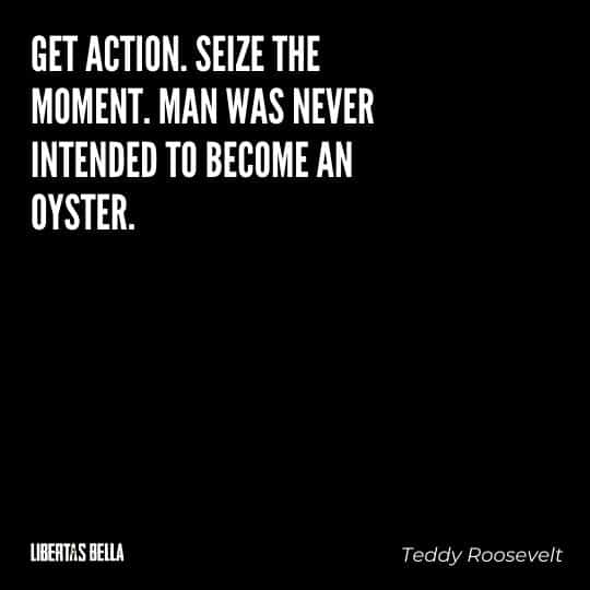 """Teddy Roosevelt Quotes - """"Get action. Seize the moment. Man was never intended to become an oyster."""""""