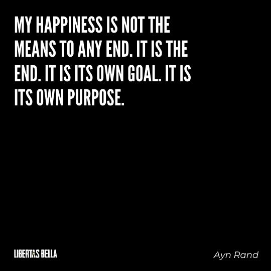 """Ayn Rand Quotes - """"My happiness is not the means to any end. It is the end. It is its own goal. It is its own purpose."""""""