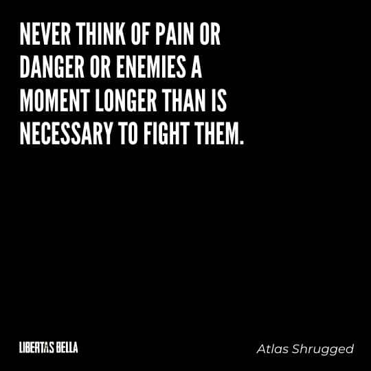 """Atlas Shrugged Quotes - """"Never think of pain or danger or enemies a moment longer than is necessary to fight them."""""""