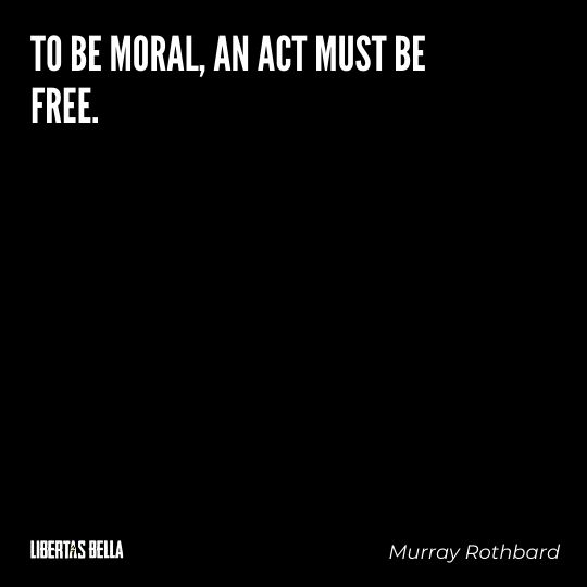 """Murray Rothbard Quotes - """"To be moral, an act must be free."""""""