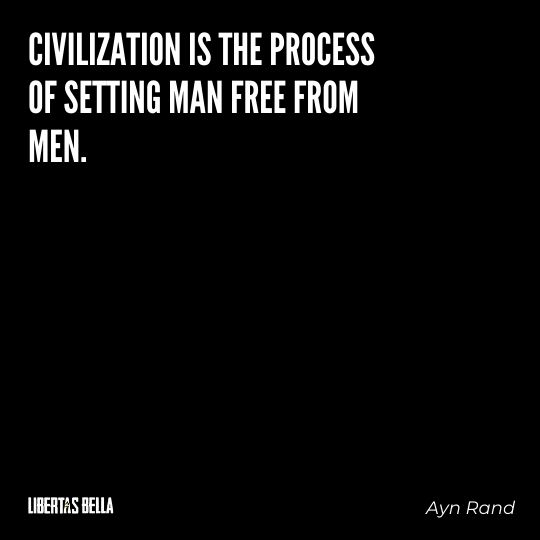 """Ayn Rand Quotes - """"Civilization is the process of setting man free from men."""""""