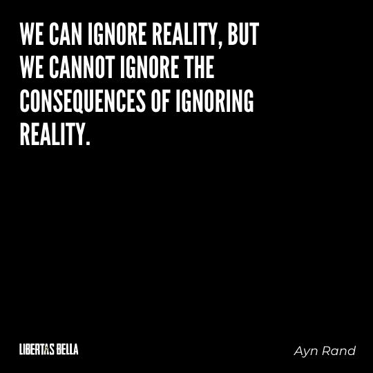 """Ayn Rand Quotes - """"We can ignore reality, but we cannot ignore the consequences of ignoring reality."""""""