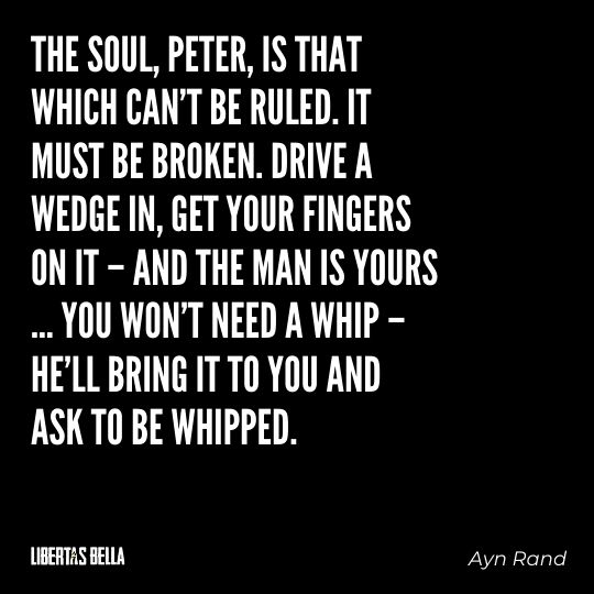 """Ayn Rand Quotes - """"The soul, Peter, is that which can't be ruled. It must be broken. Drive a wedge in, get your fingers on it..."""""""