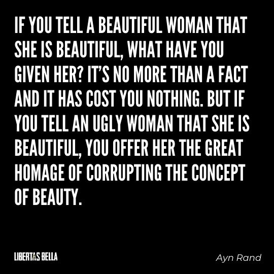 """Ayn Rand Quotes - """"If you tell a beautiful woman that she is beautiful, what have you given her?..."""""""