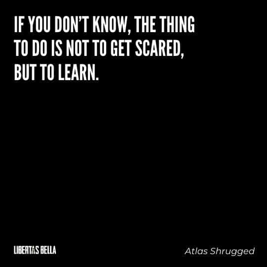 """Atlas Shrugged Quotes - """"If you don't know, the thing to do is not to get scared, but to learn."""""""