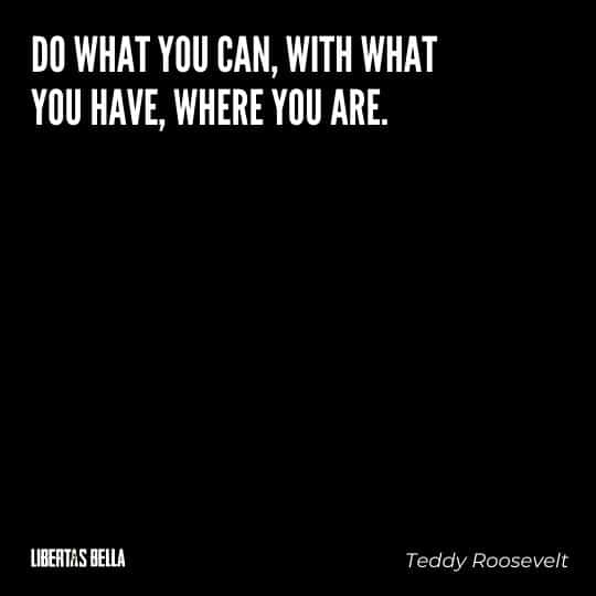 """Teddy Roosevelt Quotes - """"Do what you can, with what you have, where you are."""""""