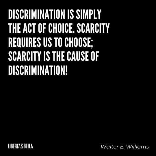 """Walter E. Williams Quotes - """"Discrimination is simply the act of choice. Scarcity requires us to choose; scarcity is the cause of discrimination!"""""""