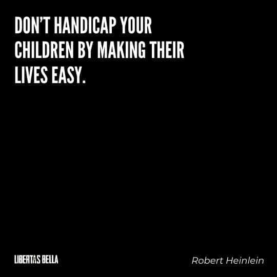 "Robert Heinlein Quotes - ""Don't handicap your children by making their lives easy."""