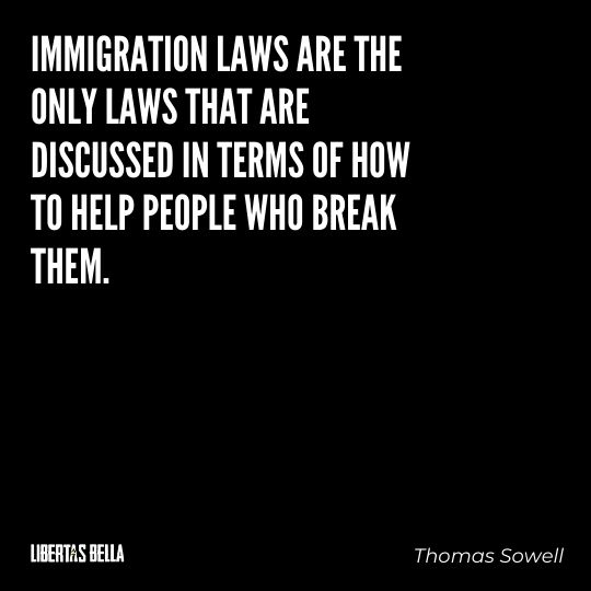 """Thomas Sowell Quotes - """"Immigration laws are the only laws that are discussed in terms of how to help people who break them."""""""