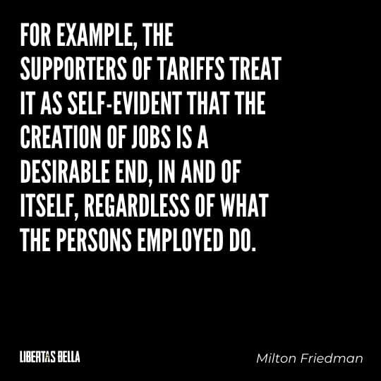"""Milton Friedman Quotes - """"For example, the supporters of tariffs treat it as self-evident that the creation of jobs..."""""""