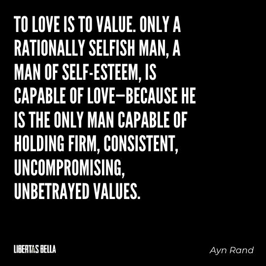 """Ayn Rand Quotes - """"To love is to value. Only a rationally selfish man, a man of self-esteem, is capable of love..."""""""