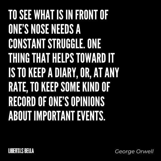 """1984 Quotes - """"To see what is in front of one's nose needs a constant struggle. One thing that helps toward..."""""""