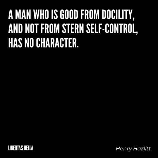"""Henry Hazlitt Quotes - """"A man who is good from docility, and not from stern self-control, has no character."""""""