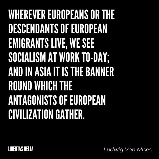 """Ludwig Von Mises Quotes - """"Wherever Europeans or the descendants of European emigrants live, we see Socialism..."""""""
