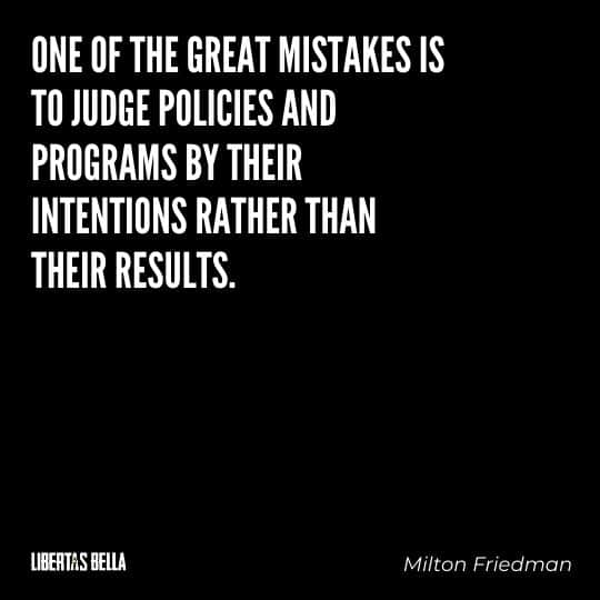"""Milton Friedman Quotes - """"One of the great mistakes is to judge policies and programs by their intentions rather than their results."""""""