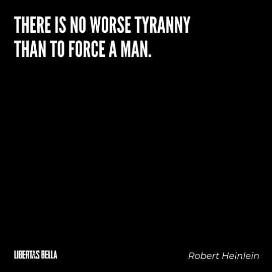 """Robert Heinlein Quotes - """"There is no worse tyranny than to force a man."""""""