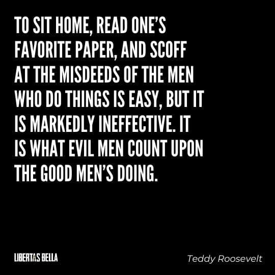 """Teddy Roosevelt Quotes - """"To sit home, read one's favorite paper, and scoff at the misdeeds of the men who do things is easy..."""""""