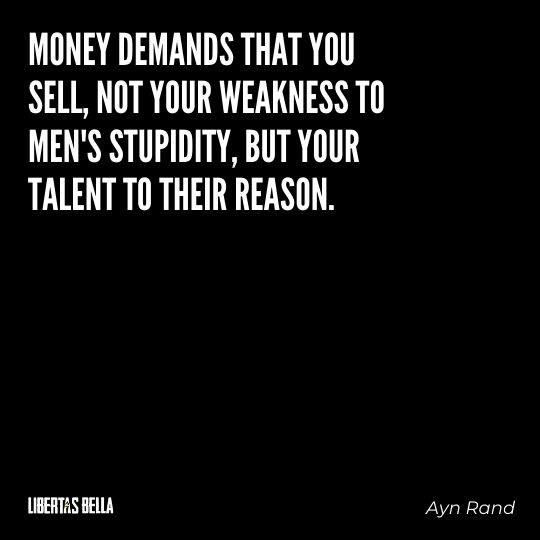 """Ayn Rand Quotes - """"Money demands that you sell, not your weakness to men's stupidity, but your talent to their reason."""""""
