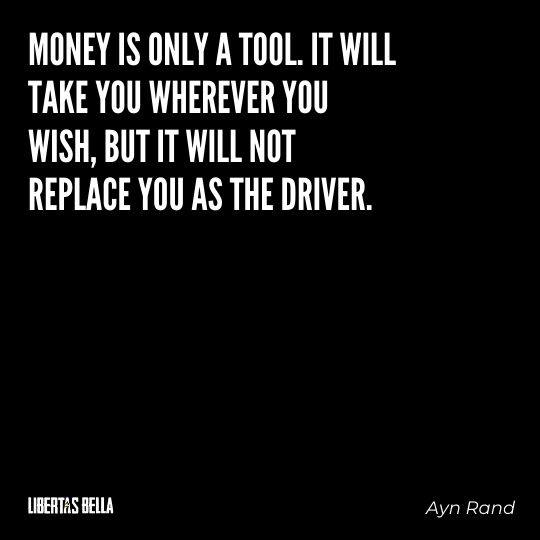 """Ayn Rand Quotes - """"Money is only a tool. It will take you wherever you wish, but it will not replace you as the driver."""""""