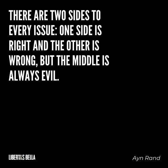 """Ayn Rand Quotes - """"There are two sides to every issue: one side is right and the other is wrong, but the middle is always evil."""""""