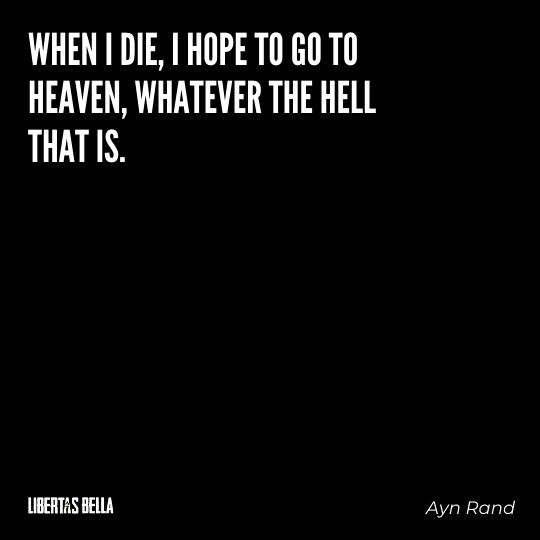 """Ayn Rand Quotes - """"When I die, I hope to go to heaven, whatever the hell that is."""""""
