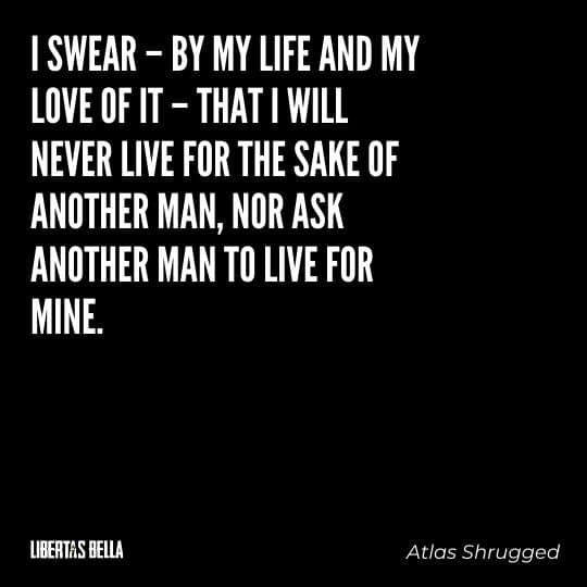 """Atlas Shrugged Quotes - """"I swear – by my life and my love of it – that I will never live for the sake of another man, nor ask another man to live for mine."""""""