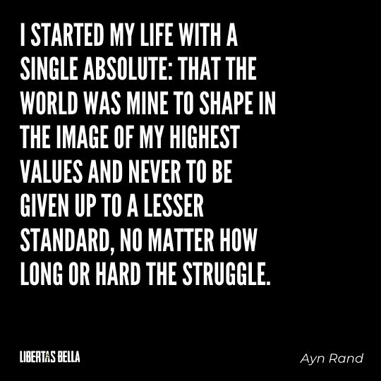 """Ayn Rand Quotes - """"I started my life with a single absolute: that the world was mine to shape in the image of my highest values..."""""""