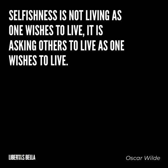 """Greed quotes - """"Selfishness is not living as one wishes to live, it is asking others to live as one wishes to live..."""""""