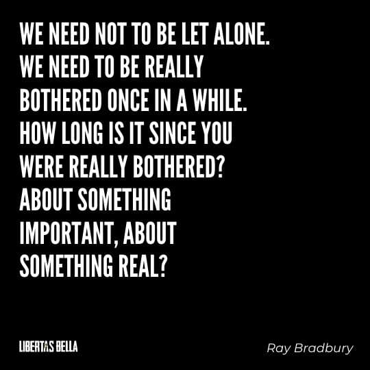 """Fahrenheit 451 Quotes - """"We need not to be let alone we need to be really bothered once in a while..."""""""