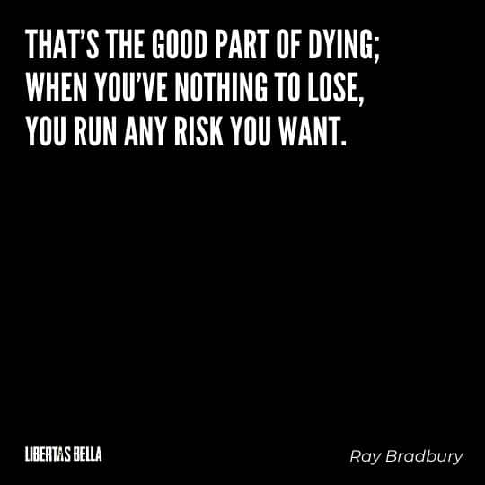 """Fahrenheit 451 Quotes - """"That's the good part of dying; when you've nothing to lose, you run any risk you want."""""""