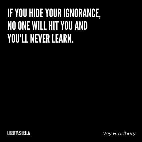 """Fahrenheit 451 Quotes - """"If you hide your ignorance, no one will hit you and you'll never learn."""""""