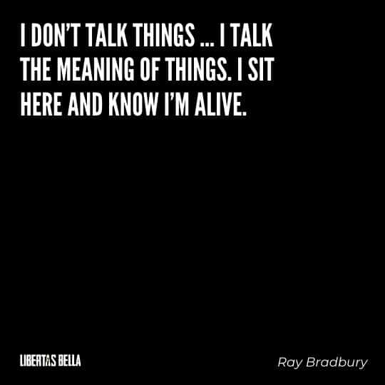 """Fahrenheit 451 Quotes - """"I don't talk things... I talk the meaning of things. I sit here and know I'm alive."""""""