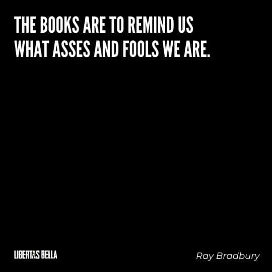 """Fahrenheit 451 Quotes - """"Books are to remind us what asses and fools we are."""""""