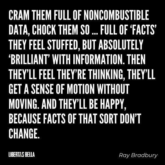 "Fahrenheit 451 Quotes - ""Cram them full of noncumbustable data, chock them so.... full of 'facts"""""