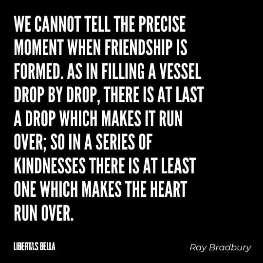 """Fahrenheit 451 Quotes - """"We cannot tell the precise moment when friendship is formed. As in filling a vessel drop by drop, there is at last a drop which makes it run over..."""""""