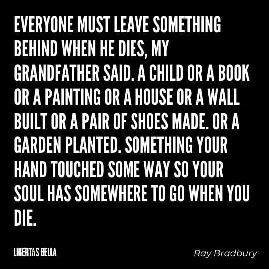 """Fahrenheit 451 Quotes - """"Everyone must leave something behind when he dies, my grandfather said. A child of a book or a painting of a house or a wall built or a pair..."""""""