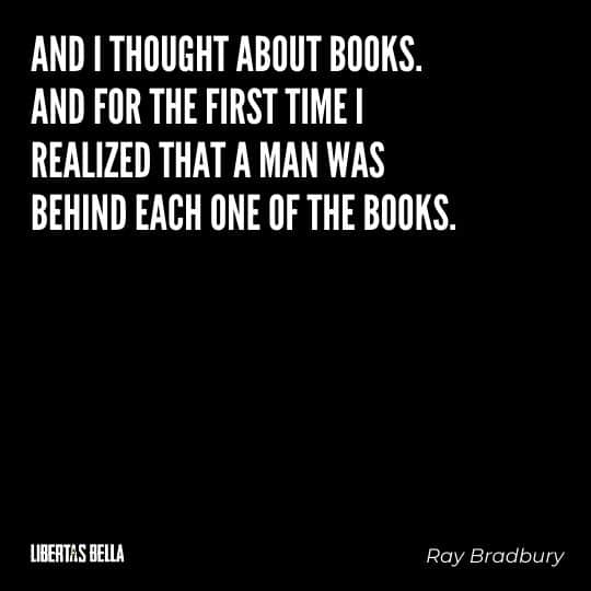 """Fahrenheit 451 Quotes - """"And I thought about books. And for the first time I realized that a man was behind each one of those books."""""""