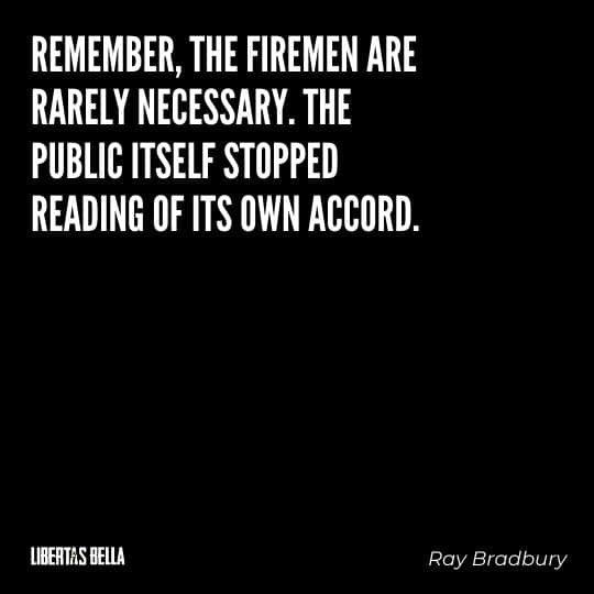 """Fahrenheit 451 Quotes - """"Remember, the firemen are rarely necessary. The public itself stopped reading of its own accord."""""""