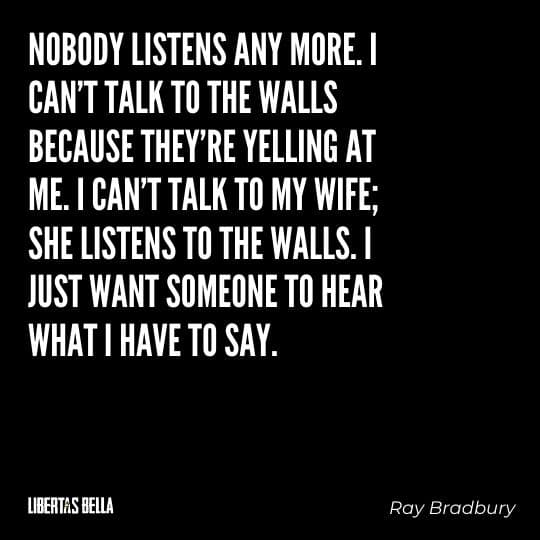 """Fahrenheit 451 Quotes - """"No body listens any more. I can't talk to the walls because they're yelling at me..."""""""
