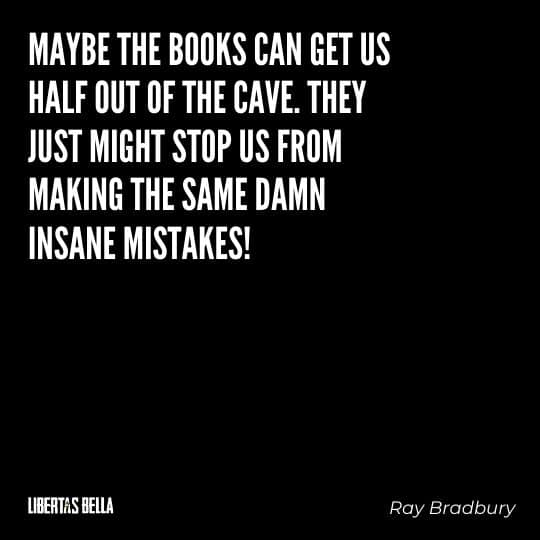 """Fahrenheit 451 Quotes - """"Maybe the books can get us half our of the cave. They just might stop us from making the same damn insane mistakes."""""""
