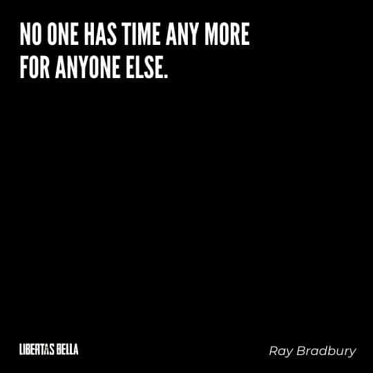 """Fahrenheit 451 Quotes - """"No one has time any more for anyone else."""""""