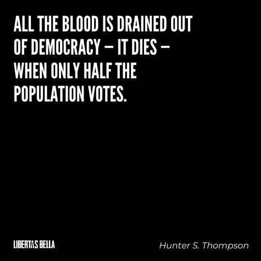 """democracy quotes - """"All the blood is drained out of democracy - it dies - when only half the population votes..."""""""