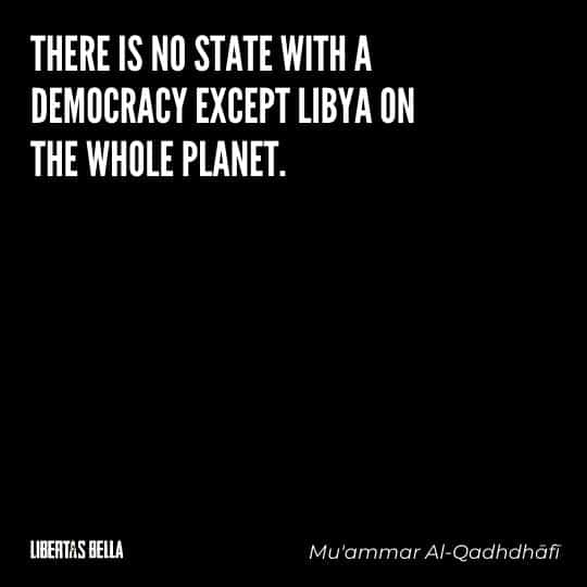 """democracy quotes - """"There is no state with a democracy except Libya on the whole planet..."""""""