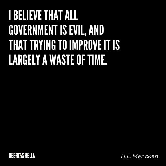 """H.L. Mencken quotes - """"I believe that all government is evil, and that trying to improve it is largely..."""""""